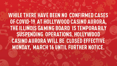 "red swirl background and text, ""While there have been no confirmed cases of COVID-19 at Hollywood Casino Aurora, the Illinois Gaming Board is temporarily suspending operations. Hollywood Casino Aurora will be closed effective Monday, March 16 until further notice."""